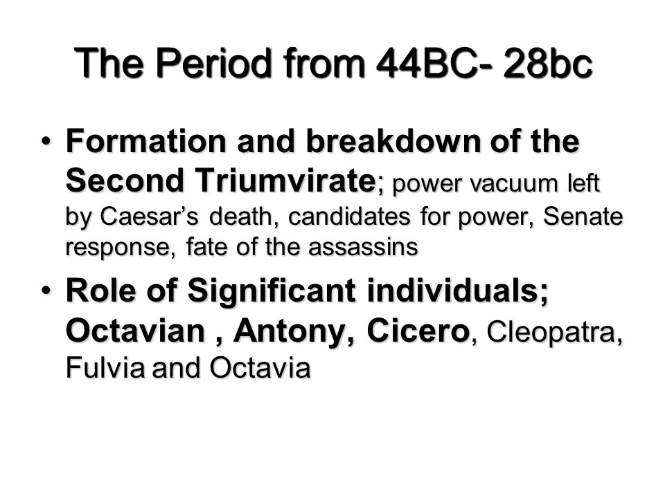 The Period from 44BC- 28bc Formation and breakdown of the Second Triumvirate ; power vacuum left by Caesar's death, candidates for power, Senate response, fate of the assassinsFormation and breakdown of the Second Triumvirate ; power vacuum left by Caesar's death, candidates for power, Senate response, fate of the assassins Role of Significant individuals; Octavian, Antony, Cicero, Cleopatra, Fulvia and OctaviaRole of Significant individuals; Octavian, Antony, Cicero, Cleopatra, Fulvia and Octavia