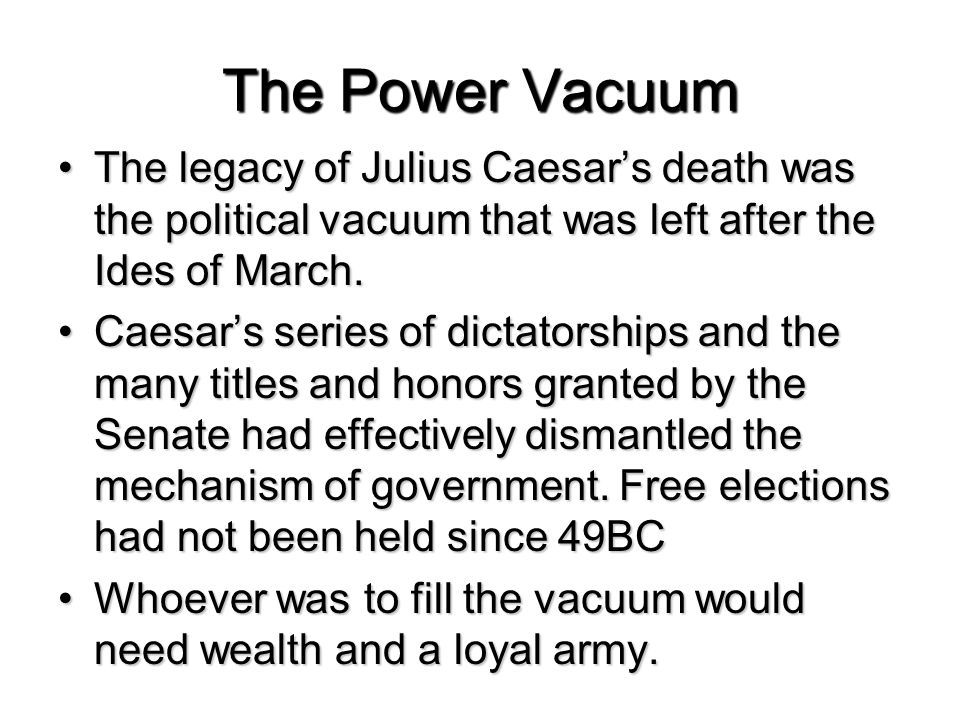 The Power Vacuum The legacy of Julius Caesar's death was the political vacuum that was left after the Ides of March.The legacy of Julius Caesar's death was the political vacuum that was left after the Ides of March.