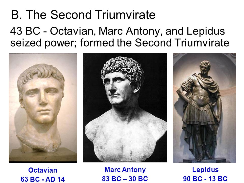 B. The Second Triumvirate 43 BC - Octavian, Marc Antony, and Lepidus seized power; formed the Second Triumvirate Octavian 63 BC - AD 14 Marc Antony 83