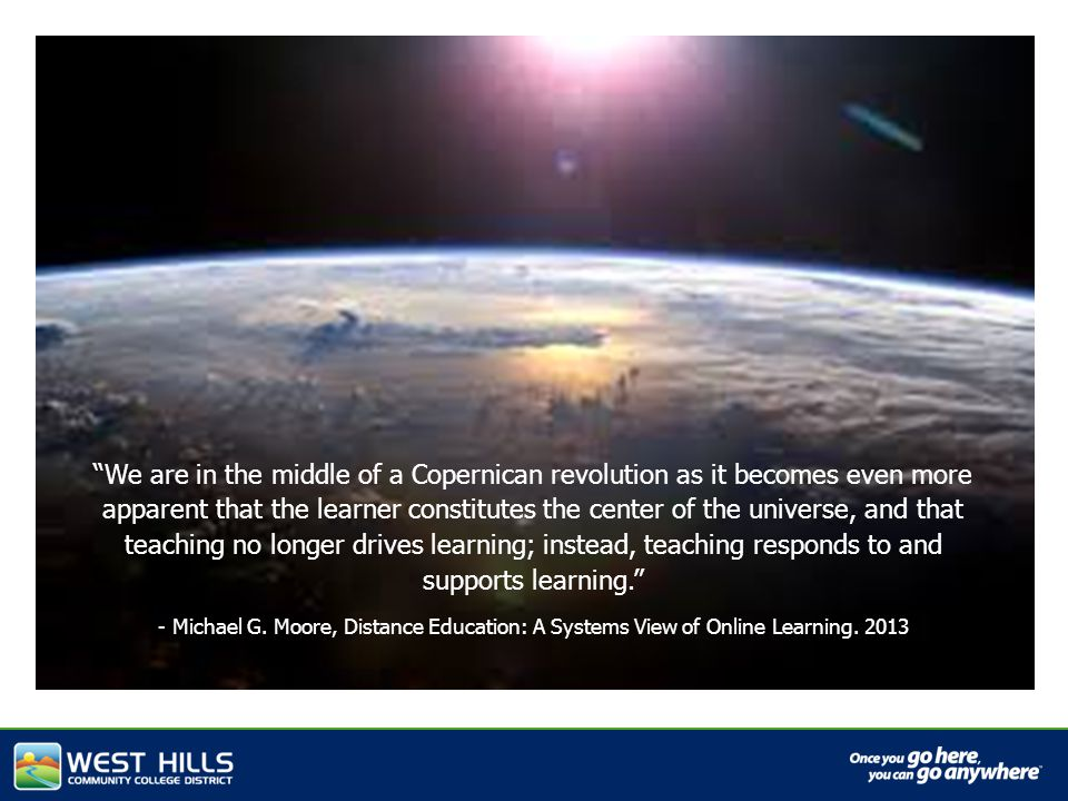 We are in the middle of a Copernican revolution as it becomes even more apparent that the learner constitutes the center of the universe, and that teaching no longer drives learning; instead, teaching responds to and supports learning. - Michael G.