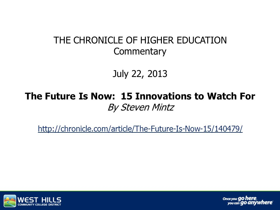 THE CHRONICLE OF HIGHER EDUCATION Commentary July 22, 2013 The Future Is Now: 15 Innovations to Watch For By Steven Mintz http://chronicle.com/article/The-Future-Is-Now-15/140479/