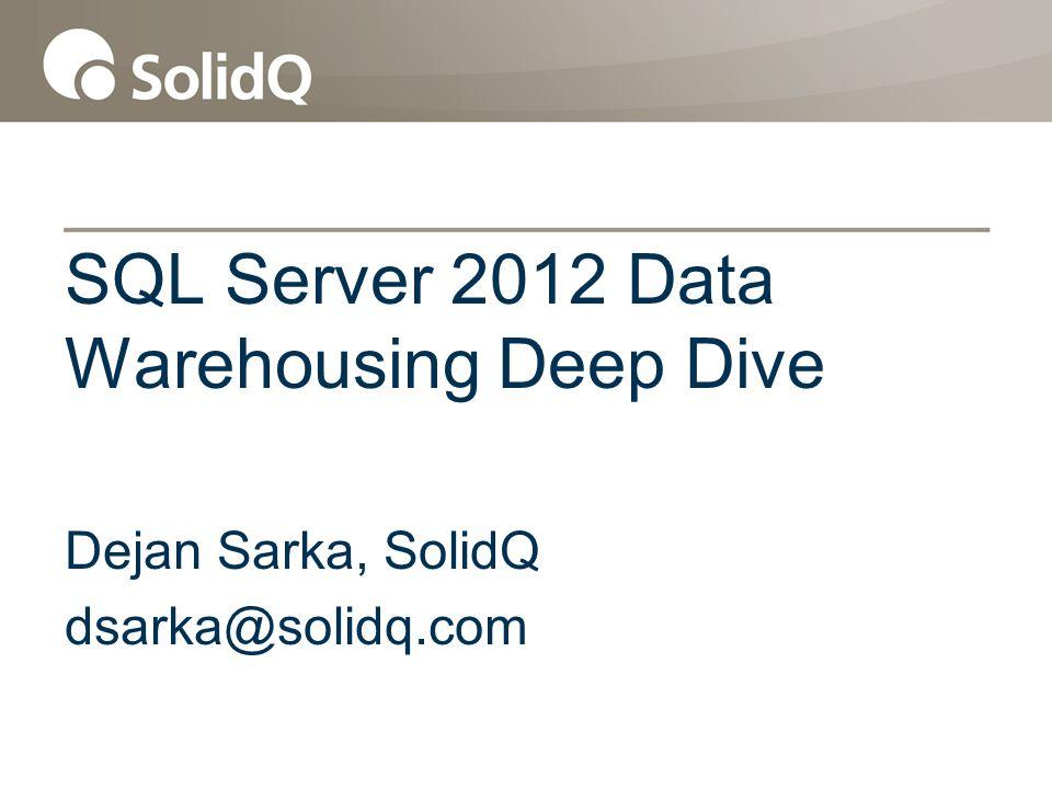 SQL Server 2012 Data Warehousing Deep Dive Dejan Sarka, SolidQ dsarka@solidq.com