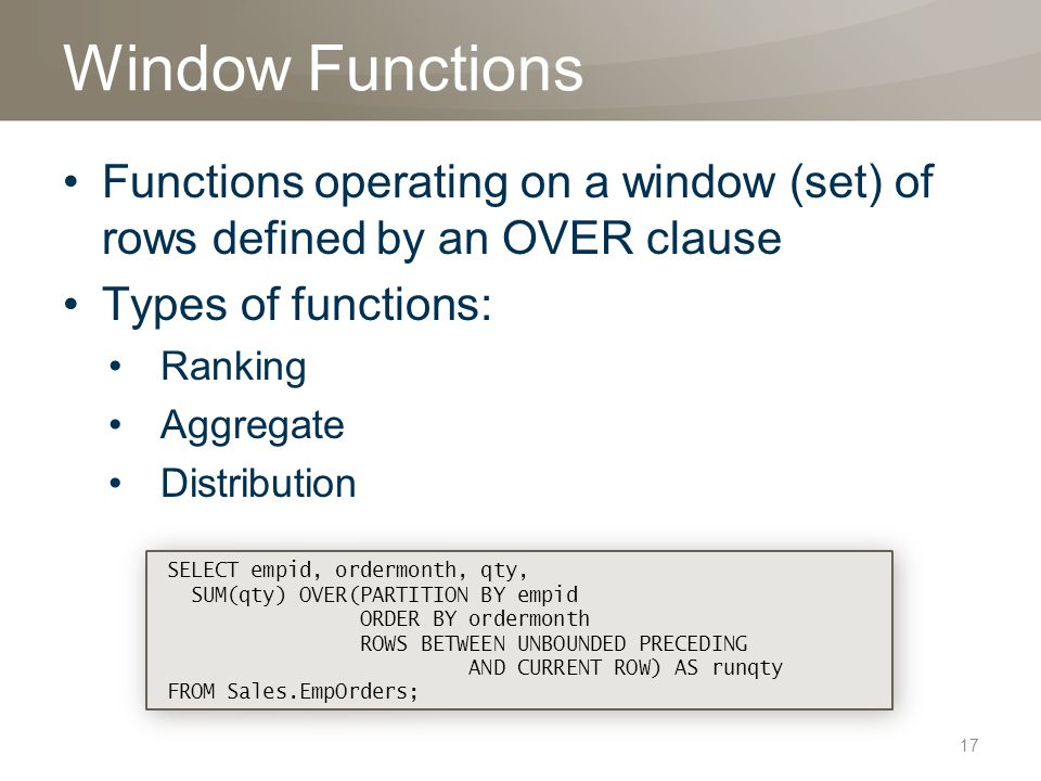 Window Functions Functions operating on a window (set) of rows defined by an OVER clause Types of functions: Ranking Aggregate Distribution SELECT empid, ordermonth, qty, SUM(qty) OVER(PARTITION BY empid ORDER BY ordermonth ROWS BETWEEN UNBOUNDED PRECEDING AND CURRENT ROW) AS runqty FROM Sales.EmpOrders; SELECT empid, ordermonth, qty, SUM(qty) OVER(PARTITION BY empid ORDER BY ordermonth ROWS BETWEEN UNBOUNDED PRECEDING AND CURRENT ROW) AS runqty FROM Sales.EmpOrders; 17