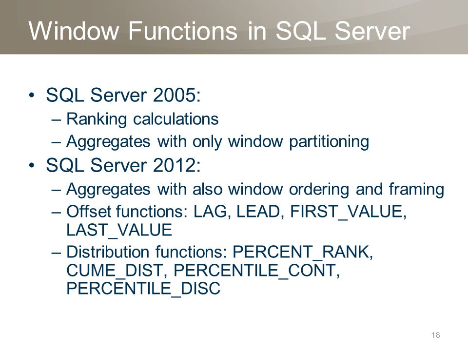 Window Functions in SQL Server SQL Server 2005: –Ranking calculations –Aggregates with only window partitioning SQL Server 2012: –Aggregates with also window ordering and framing –Offset functions: LAG, LEAD, FIRST_VALUE, LAST_VALUE –Distribution functions: PERCENT_RANK, CUME_DIST, PERCENTILE_CONT, PERCENTILE_DISC 18