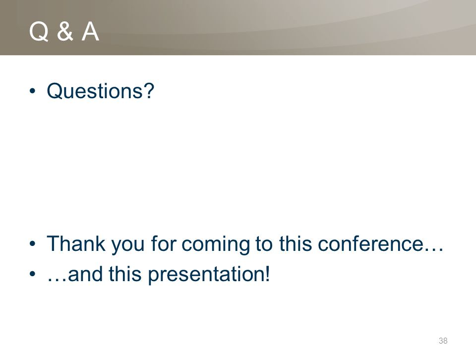 38 Q & A Questions Thank you for coming to this conference… …and this presentation!
