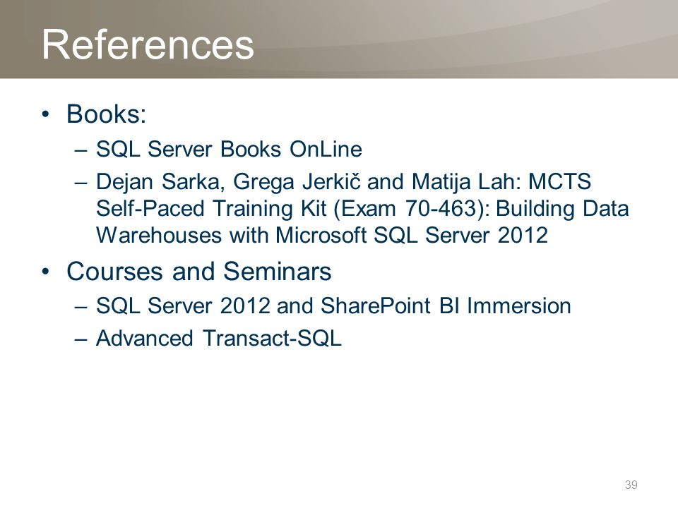 References Books: –SQL Server Books OnLine –Dejan Sarka, Grega Jerkič and Matija Lah: MCTS Self-Paced Training Kit (Exam 70-463): Building Data Warehouses with Microsoft SQL Server 2012 Courses and Seminars –SQL Server 2012 and SharePoint BI Immersion –Advanced Transact-SQL 39