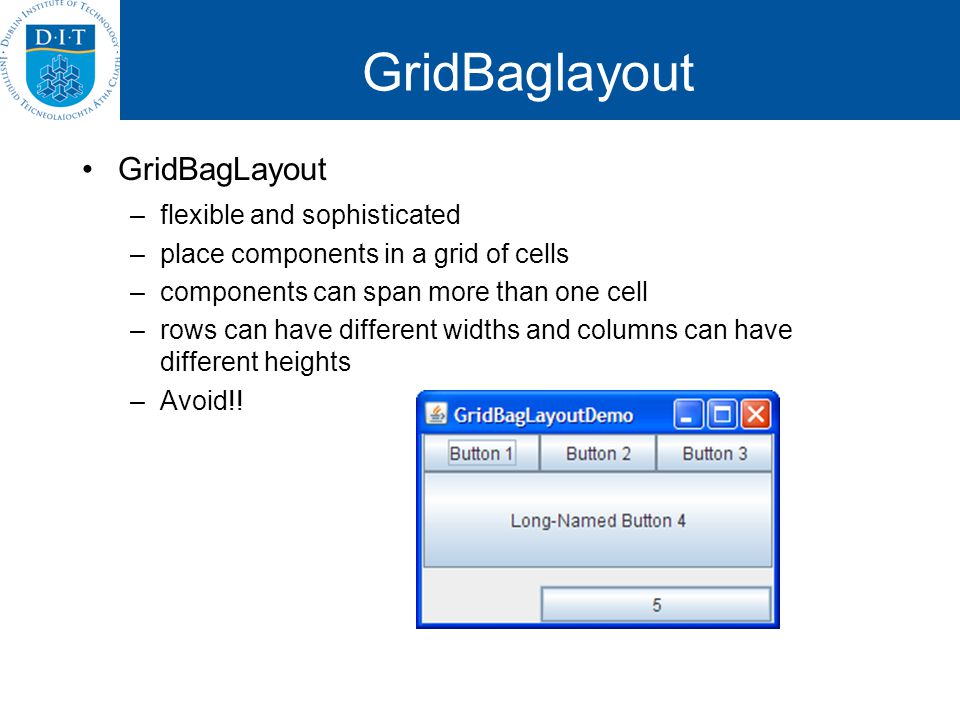 GridBaglayout GridBagLayout –flexible and sophisticated –place components in a grid of cells –components can span more than one cell –rows can have di