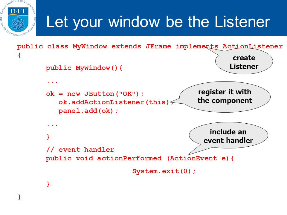 Let your window be the Listener public class MyWindow extends JFrame implements ActionListener { public MyWindow(){... ok = new JButton(