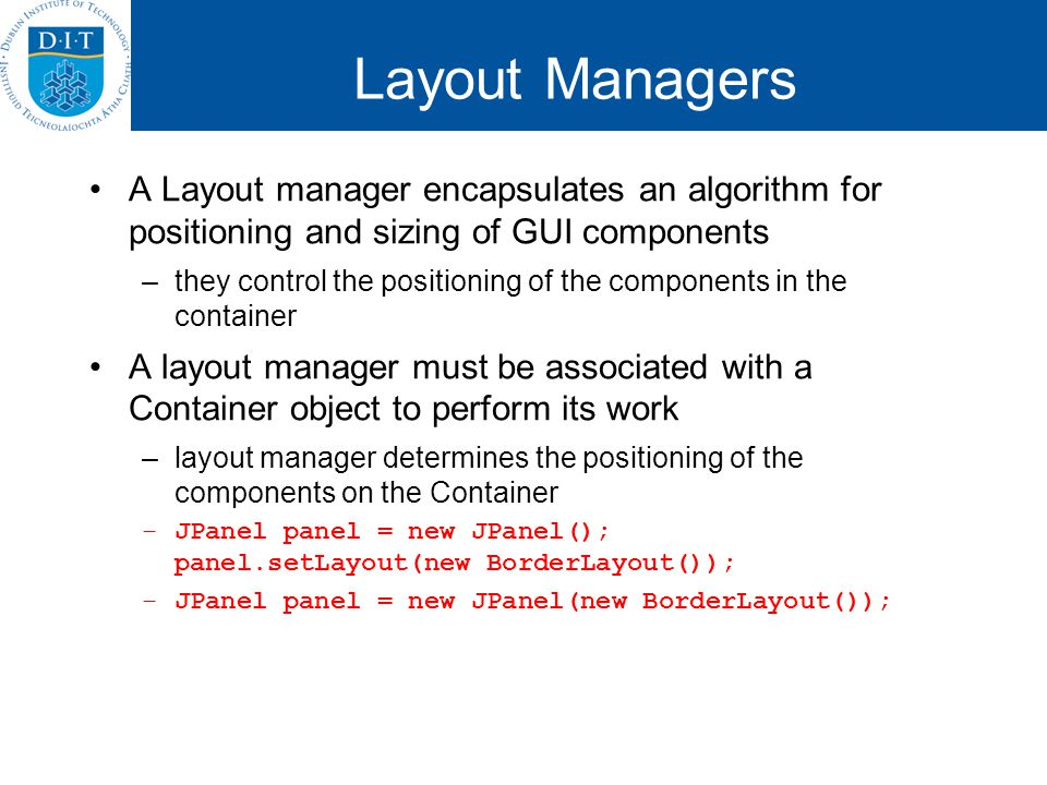 Layout Managers A Layout manager encapsulates an algorithm for positioning and sizing of GUI components –they control the positioning of the component