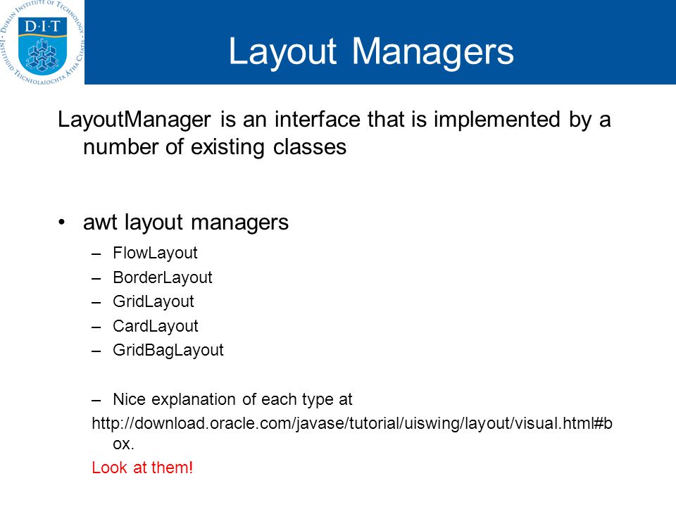 Layout Managers LayoutManager is an interface that is implemented by a number of existing classes awt layout managers –FlowLayout –BorderLayout –GridL