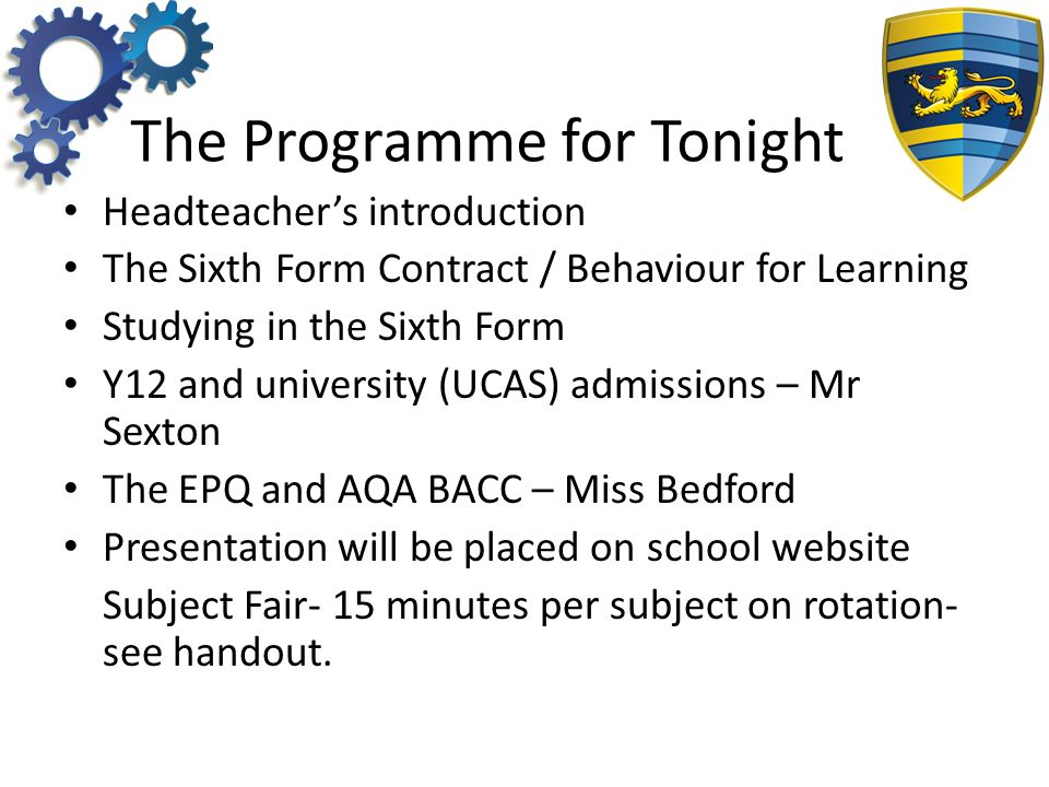 The Programme for Tonight Headteacher's introduction The Sixth Form Contract / Behaviour for Learning Studying in the Sixth Form Y12 and university (UCAS) admissions – Mr Sexton The EPQ and AQA BACC – Miss Bedford Presentation will be placed on school website Subject Fair- 15 minutes per subject on rotation- see handout.