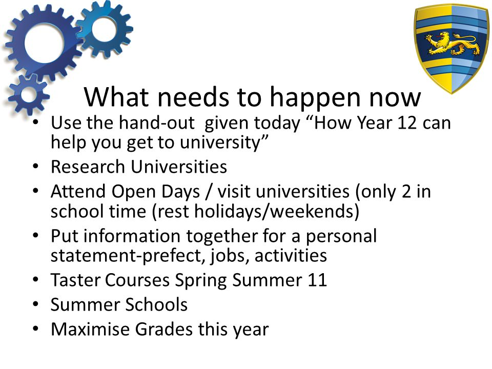 What needs to happen now Use the hand-out given today How Year 12 can help you get to university Research Universities Attend Open Days / visit universities (only 2 in school time (rest holidays/weekends) Put information together for a personal statement-prefect, jobs, activities Taster Courses Spring Summer 11 Summer Schools Maximise Grades this year