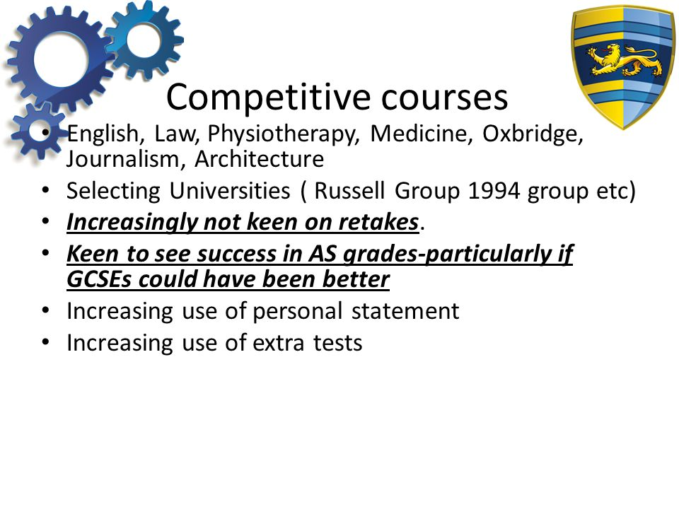 Competitive courses English, Law, Physiotherapy, Medicine, Oxbridge, Journalism, Architecture Selecting Universities ( Russell Group 1994 group etc) Increasingly not keen on retakes.