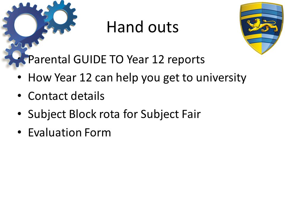 Hand outs Parental GUIDE TO Year 12 reports How Year 12 can help you get to university Contact details Subject Block rota for Subject Fair Evaluation Form