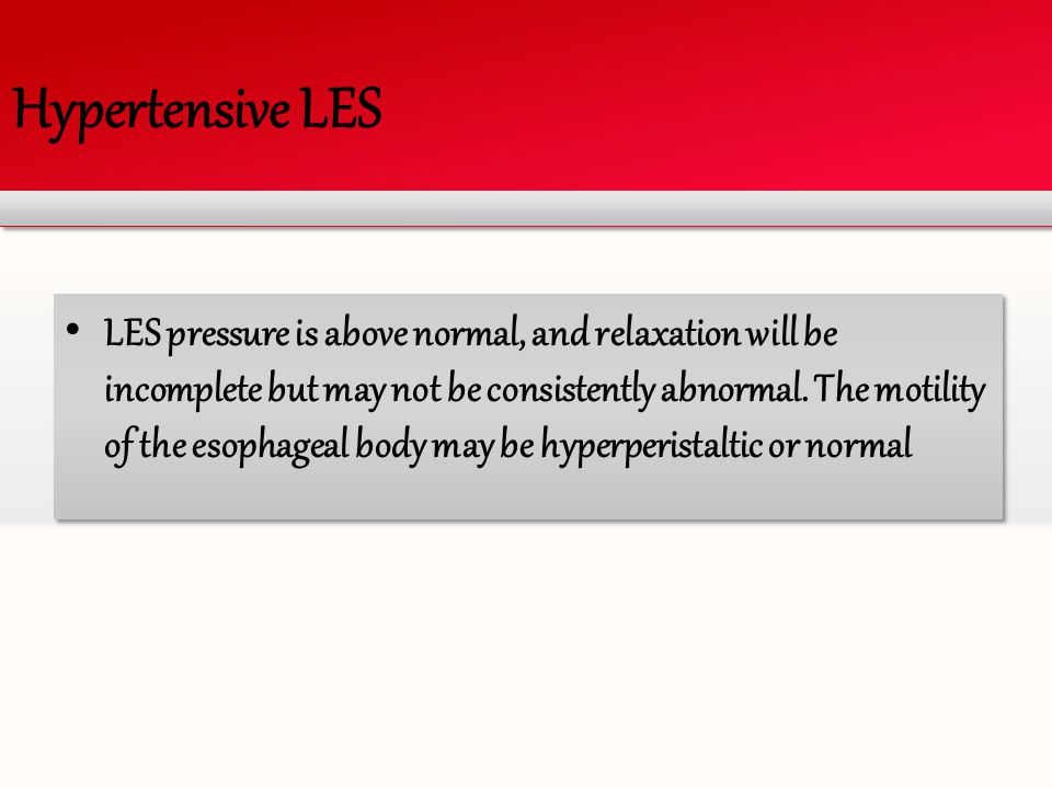 Hypertensive LES LES pressure is above normal, and relaxation will be incomplete but may not be consistently abnormal. The motility of the esophageal