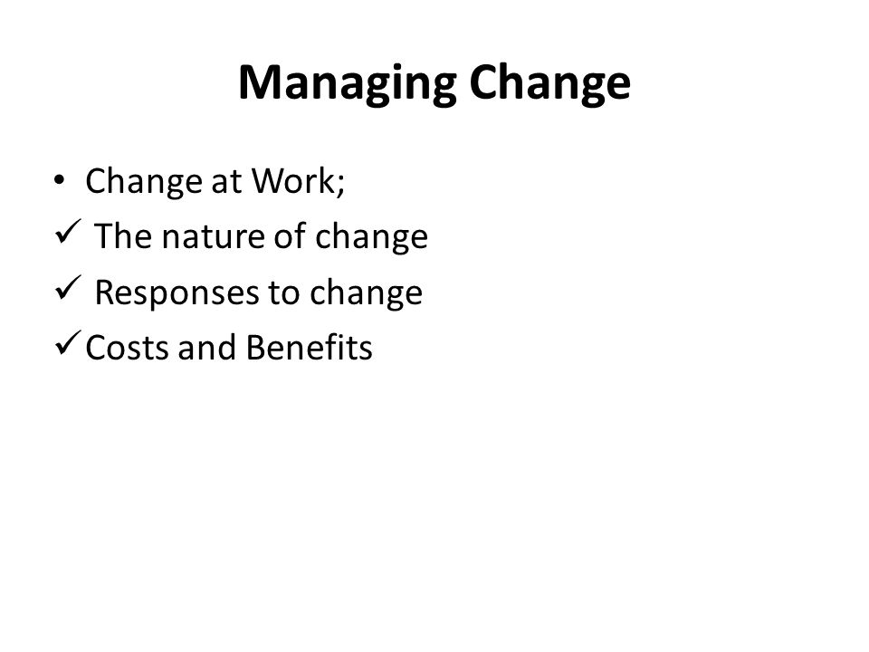 Managing Change Change at Work; The nature of change Responses to change Costs and Benefits