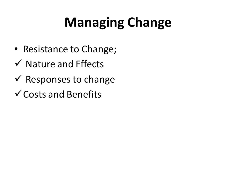 Managing Change Resistance to Change; Nature and Effects Responses to change Costs and Benefits