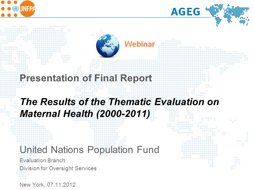 Presentation of Final Report The Results of the Thematic Evaluation on Maternal Health (2000-2011) United Nations Population Fund Evaluation Branch Division for Oversight Services New York, 07.11.2012