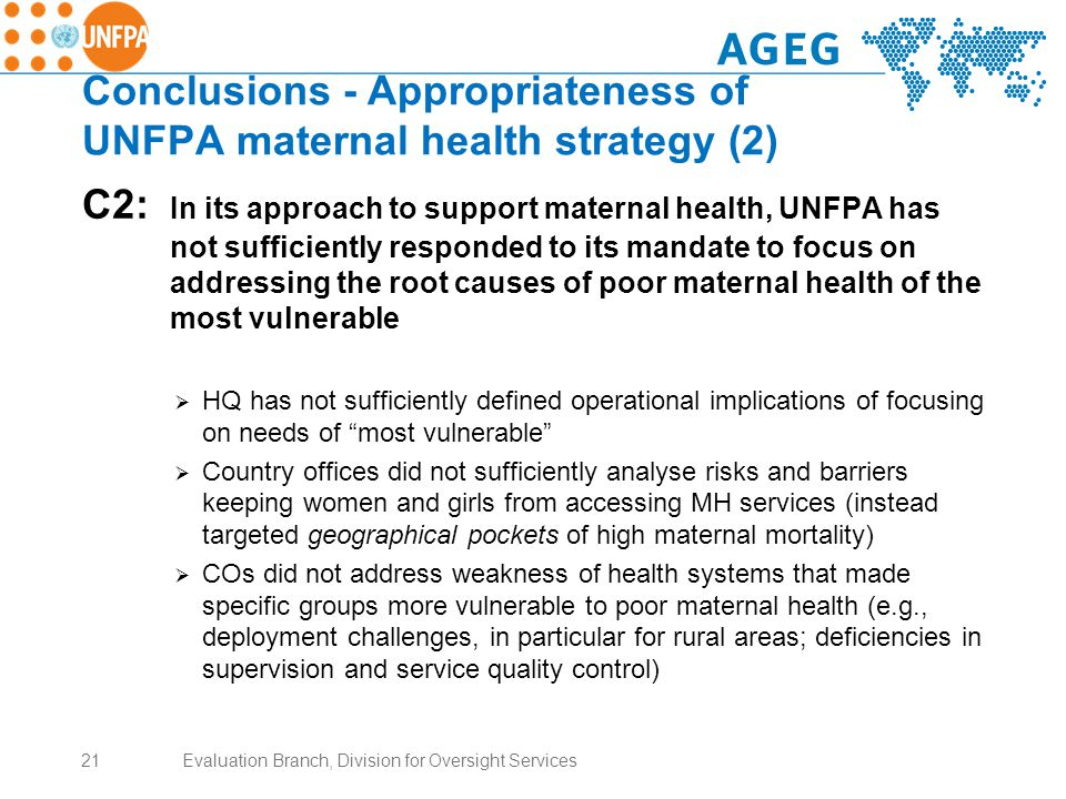 Conclusions - Appropriateness of UNFPA maternal health strategy (2) C2: In its approach to support maternal health, UNFPA has not sufficiently responded to its mandate to focus on addressing the root causes of poor maternal health of the most vulnerable  HQ has not sufficiently defined operational implications of focusing on needs of most vulnerable  Country offices did not sufficiently analyse risks and barriers keeping women and girls from accessing MH services (instead targeted geographical pockets of high maternal mortality)  COs did not address weakness of health systems that made specific groups more vulnerable to poor maternal health (e.g., deployment challenges, in particular for rural areas; deficiencies in supervision and service quality control) 21Evaluation Branch, Division for Oversight Services