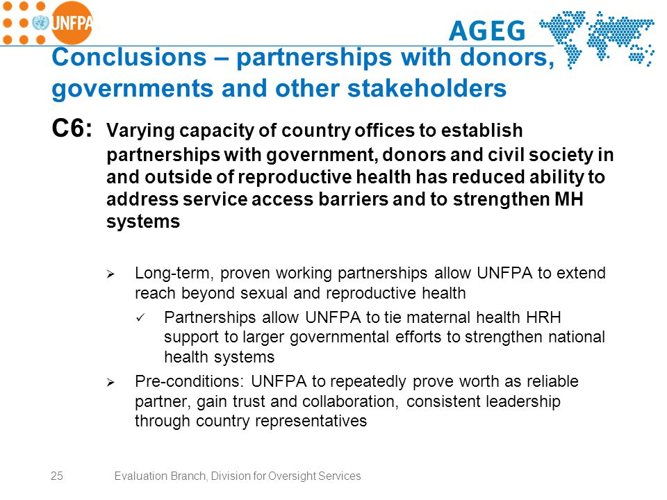 Conclusions – partnerships with donors, governments and other stakeholders C6: Varying capacity of country offices to establish partnerships with government, donors and civil society in and outside of reproductive health has reduced ability to address service access barriers and to strengthen MH systems  Long-term, proven working partnerships allow UNFPA to extend reach beyond sexual and reproductive health Partnerships allow UNFPA to tie maternal health HRH support to larger governmental efforts to strengthen national health systems  Pre-conditions: UNFPA to repeatedly prove worth as reliable partner, gain trust and collaboration, consistent leadership through country representatives 25Evaluation Branch, Division for Oversight Services