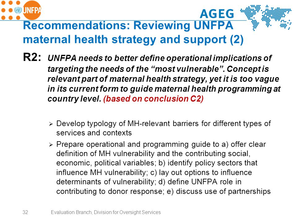 Recommendations: Reviewing UNFPA maternal health strategy and support (2) R2: UNFPA needs to better define operational implications of targeting the needs of the most vulnerable .