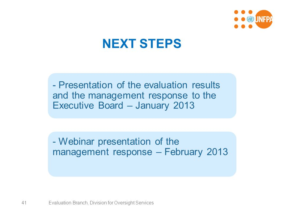NEXT STEPS - Presentation of the evaluation results and the management response to the Executive Board – January 2013 - Webinar presentation of the management response – February 2013 41Evaluation Branch, Division for Oversight Services