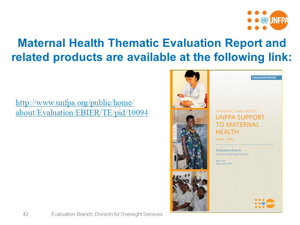 Maternal Health Thematic Evaluation Report and related products are available at the following link: 42Evaluation Branch, Division for Oversight Services http://www.unfpa.org/public/home/ about/Evaluation/EBIER/TE/pid/10094