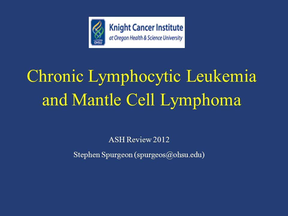 Chronic Lymphocytic Leukemia and Mantle Cell Lymphoma ASH Review 2012 Stephen Spurgeon (spurgeos@ohsu.edu)