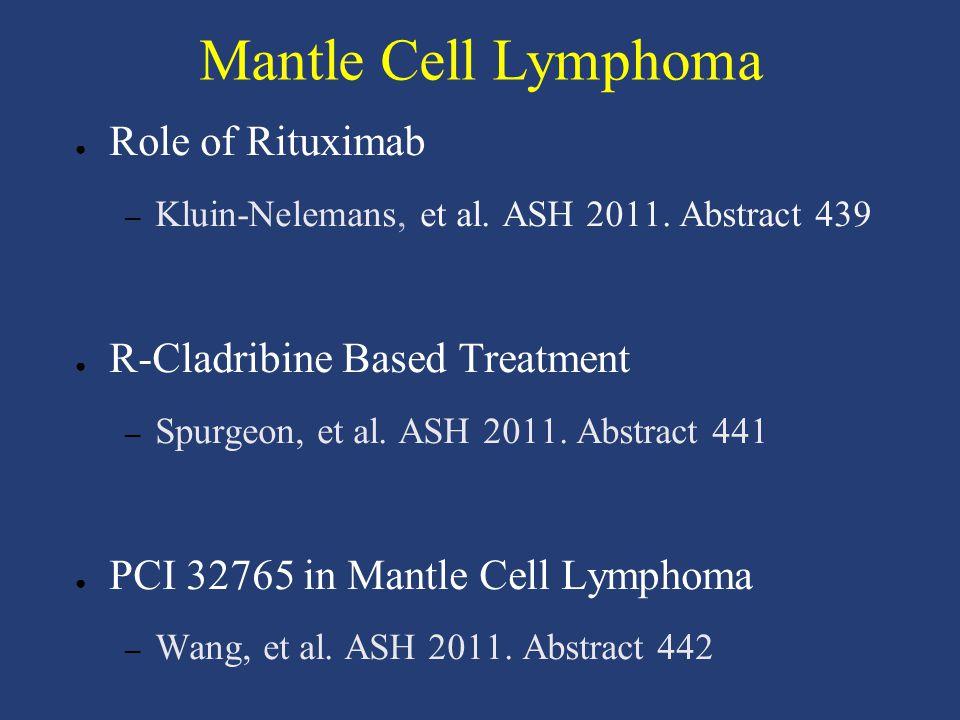 Mantle Cell Lymphoma ● Role of Rituximab – Kluin-Nelemans, et al. ASH 2011. Abstract 439 ● R-Cladribine Based Treatment – Spurgeon, et al. ASH 2011. A