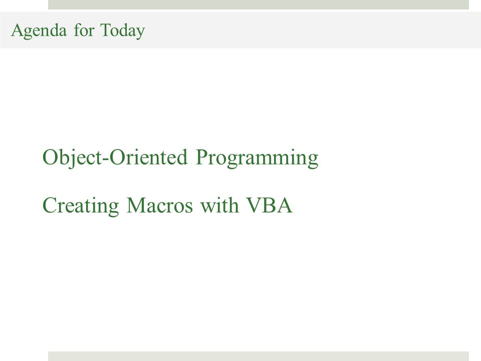 Agenda for Today Object-Oriented Programming Creating Macros with VBA