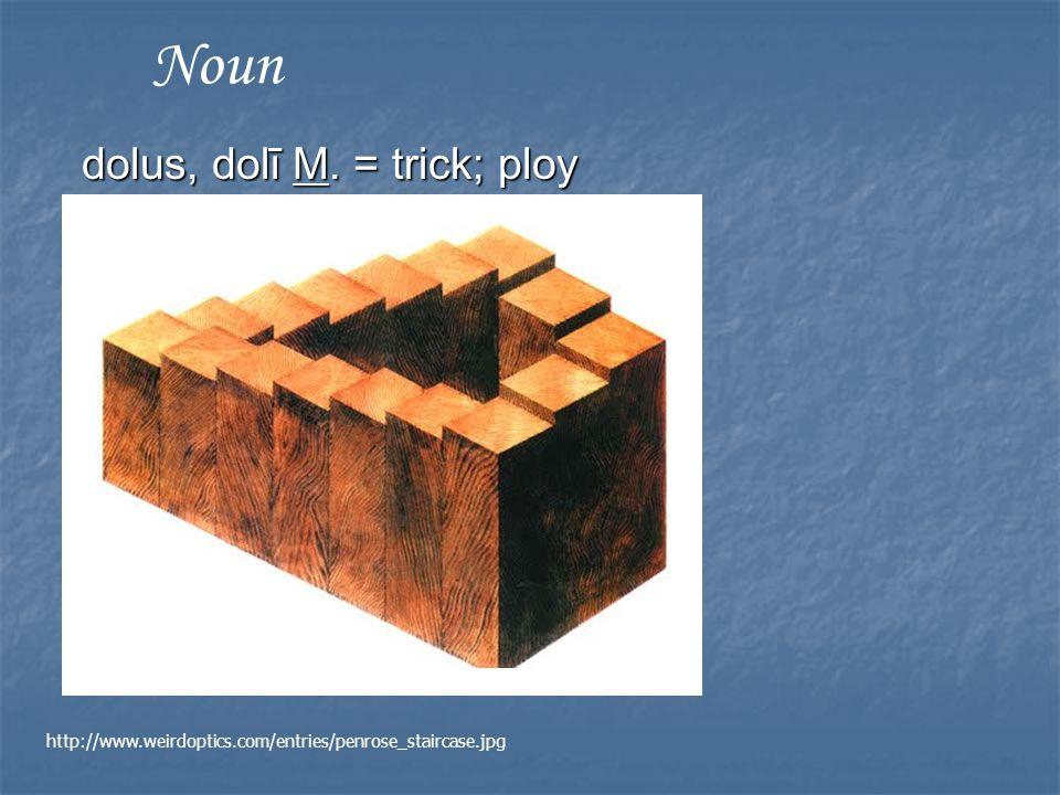 dolus, dolī M. = trick; ploy Noun http://www.weirdoptics.com/entries/penrose_staircase.jpg