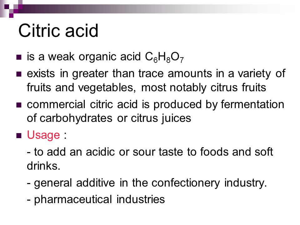 Citric acid is a weak organic acid C 6 H 8 O 7 exists in greater than trace amounts in a variety of fruits and vegetables, most notably citrus fruits commercial citric acid is produced by fermentation of carbohydrates or citrus juices Usage : - to add an acidic or sour taste to foods and soft drinks.