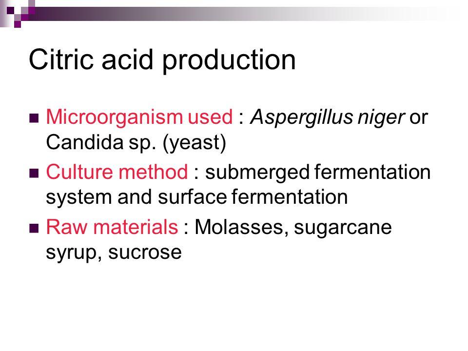 Citric acid production Microorganism used : Aspergillus niger or Candida sp.