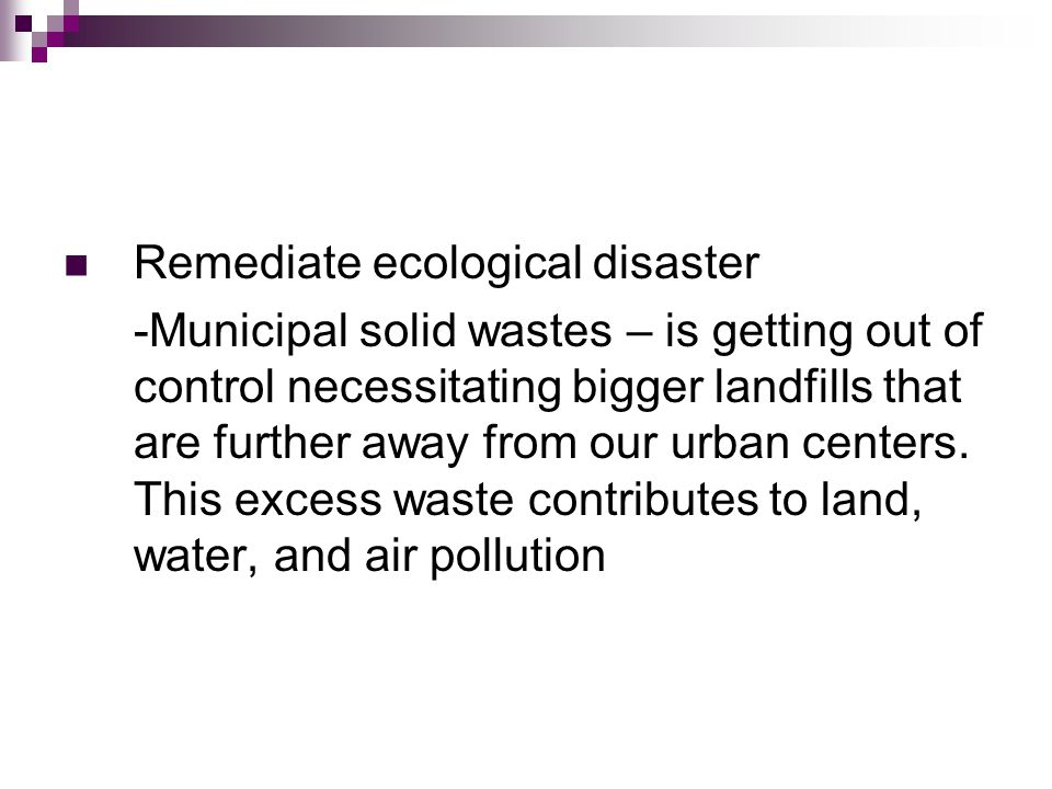 Remediate ecological disaster -Municipal solid wastes – is getting out of control necessitating bigger landfills that are further away from our urban