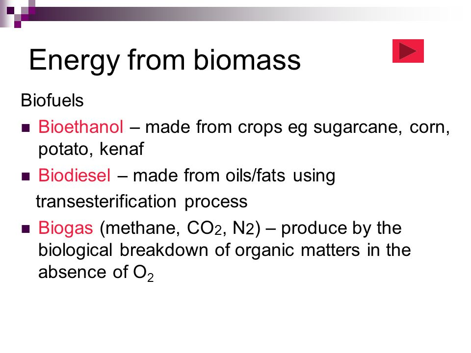Energy from biomass Biofuels Bioethanol – made from crops eg sugarcane, corn, potato, kenaf Biodiesel – made from oils/fats using transesterification process Biogas (methane, CO 2, N 2 ) – produce by the biological breakdown of organic matters in the absence of O 2