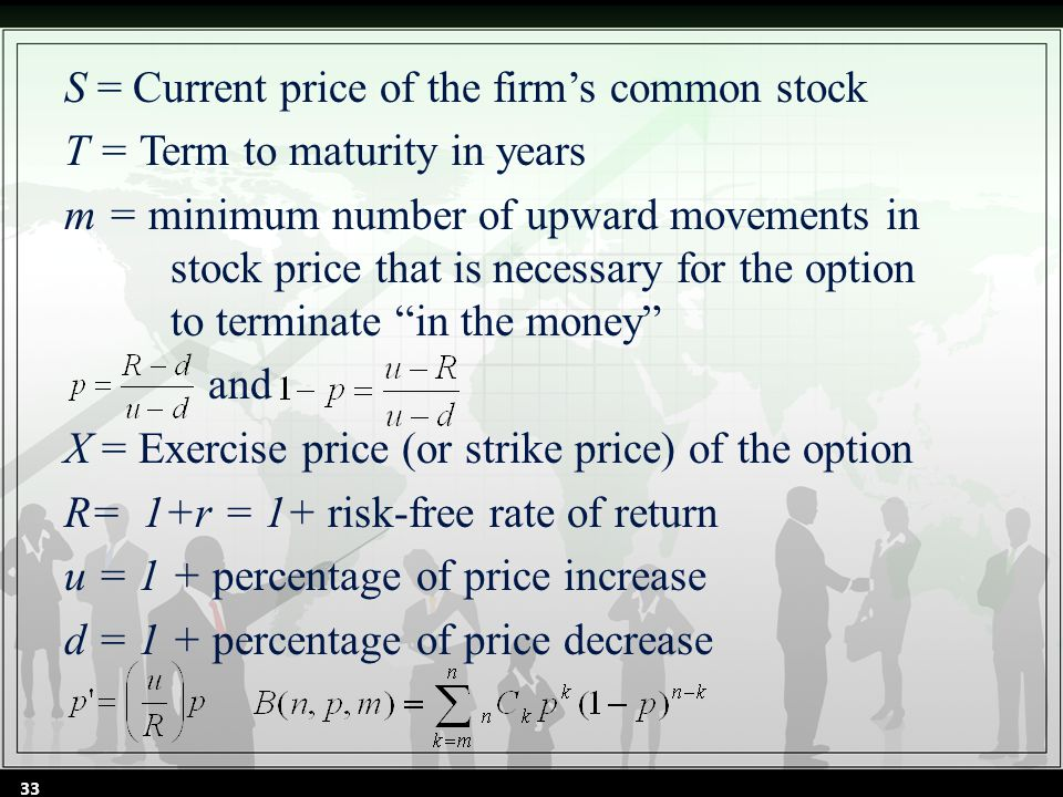 S = Current price of the firm's common stock T = Term to maturity in years m = minimum number of upward movements in stock price that is necessary for the option to terminate in the money and X = Exercise price (or strike price) of the option R= 1+r = 1+ risk-free rate of return u = 1 + percentage of price increase d = 1 + percentage of price decrease 33