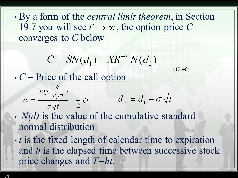 By a form of the central limit theorem, in Section 19.7 you will see, the option price C converges to C below C = Price of the call option N(d) is the value of the cumulative standard normal distribution t is the fixed length of calendar time to expiration and h is the elapsed time between successive stock price changes and T=ht.
