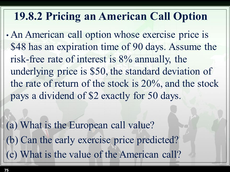 19.8.2 Pricing an American Call Option An American call option whose exercise price is $48 has an expiration time of 90 days.