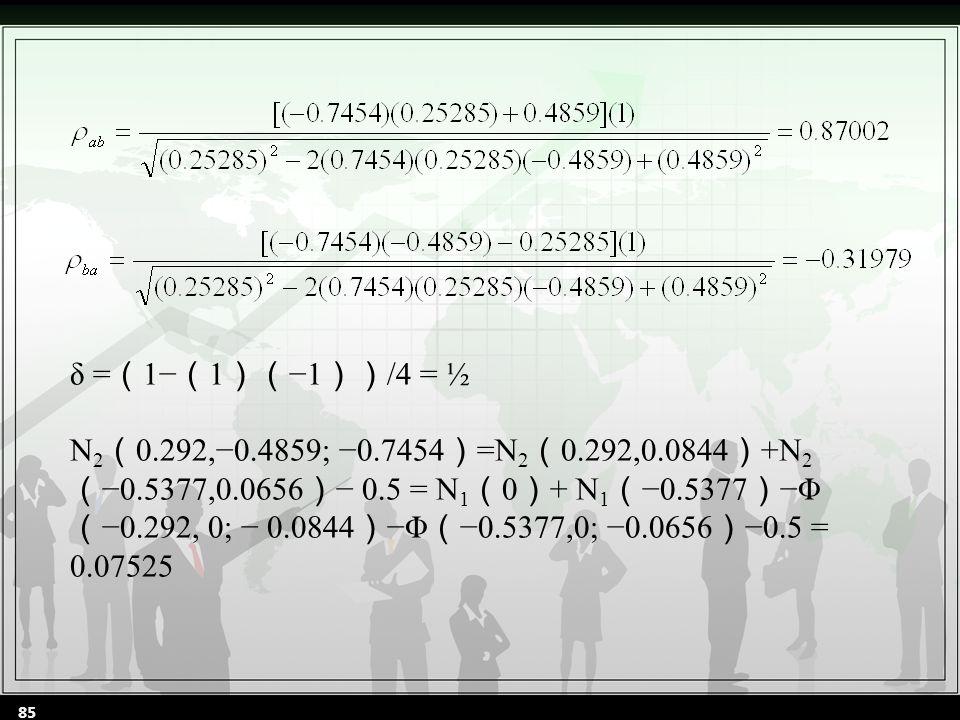 δ = ( 1− ( 1 )( −1 )) /4 = ½ N 2 ( 0.292,−0.4859; −0.7454 ) =N 2 ( 0.292,0.0844 ) +N 2 ( −0.5377,0.0656 ) − 0.5 = N 1 ( 0 ) + N 1 ( −0.5377 ) −Φ ( −0.292, 0; − 0.0844 ) −Φ ( −0.5377,0; −0.0656 ) −0.5 = 0.07525 85