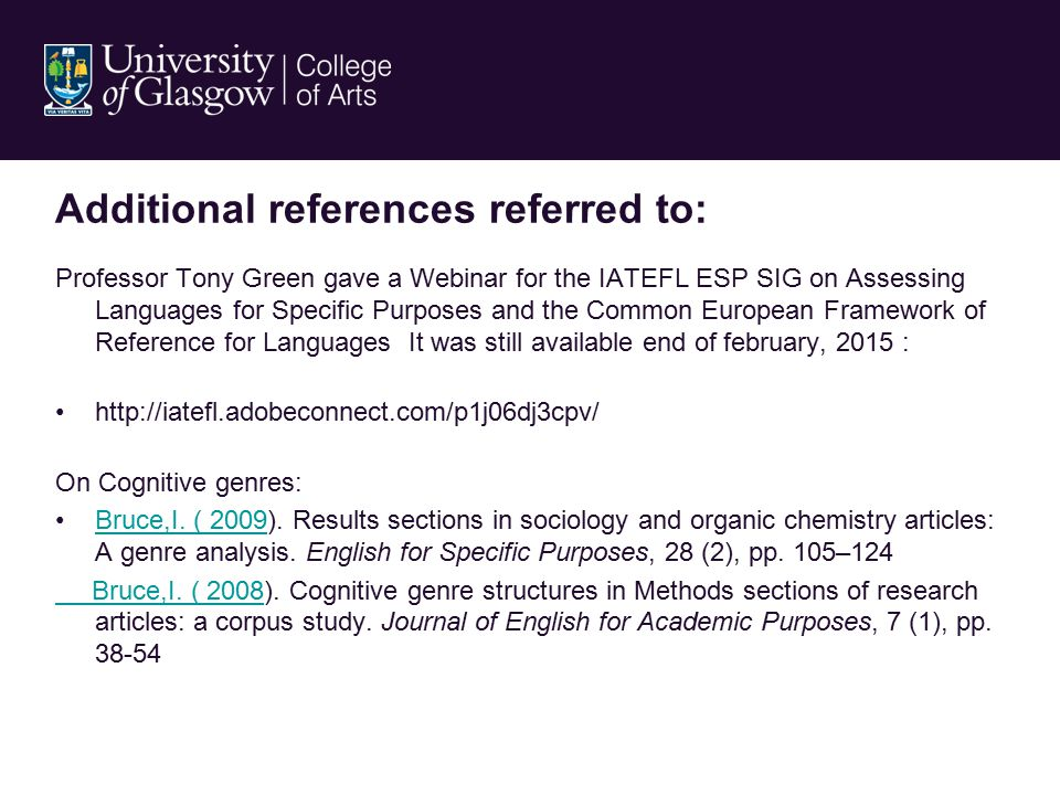 Additional references referred to: Professor Tony Green gave a Webinar for the IATEFL ESP SIG on Assessing Languages for Specific Purposes and the Common European Framework of Reference for Languages It was still available end of february, 2015 : http://iatefl.adobeconnect.com/p1j06dj3cpv/ On Cognitive genres: Bruce,I.