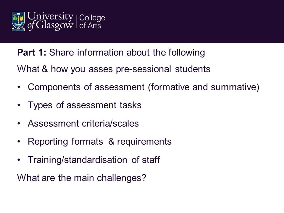 Part 1: Share information about the following What & how you asses pre-sessional students Components of assessment (formative and summative) Types of assessment tasks Assessment criteria/scales Reporting formats & requirements Training/standardisation of staff What are the main challenges?