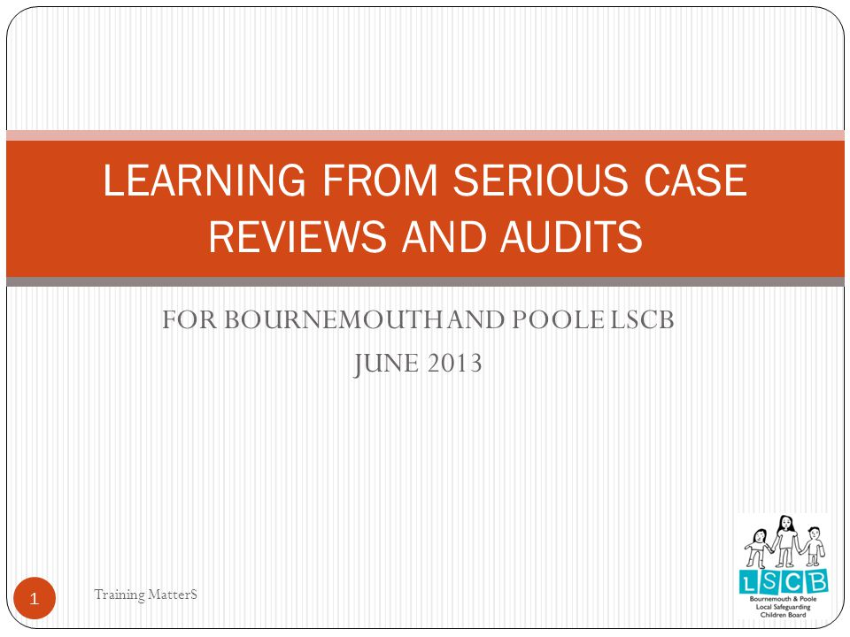 FOR BOURNEMOUTH AND POOLE LSCB JUNE 2013 LEARNING FROM SERIOUS CASE REVIEWS AND AUDITS 1 Training MatterS