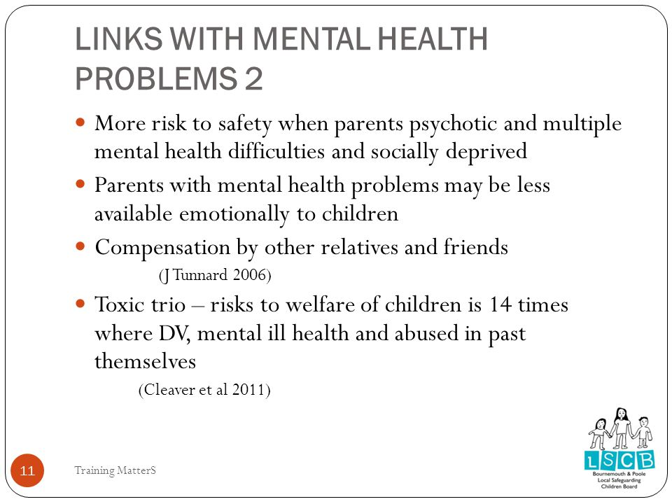 LINKS WITH MENTAL HEALTH PROBLEMS 2 11 More risk to safety when parents psychotic and multiple mental health difficulties and socially deprived Parents with mental health problems may be less available emotionally to children Compensation by other relatives and friends (J Tunnard 2006) Toxic trio – risks to welfare of children is 14 times where DV, mental ill health and abused in past themselves (Cleaver et al 2011) Training MatterS 11