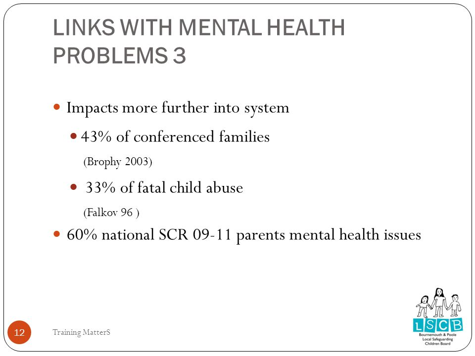 LINKS WITH MENTAL HEALTH PROBLEMS 3 12 Impacts more further into system 43% of conferenced families (Brophy 2003) 33% of fatal child abuse (Falkov 96 ) 60% national SCR 09-11 parents mental health issues Training MatterS 12