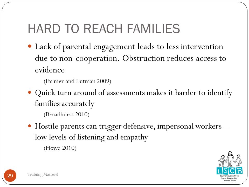 HARD TO REACH FAMILIES Lack of parental engagement leads to less intervention due to non-cooperation.