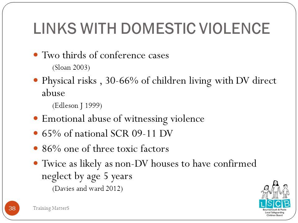 LINKS WITH DOMESTIC VIOLENCE 38 Two thirds of conference cases (Sloan 2003) Physical risks, 30-66% of children living with DV direct abuse (Edleson J 1999) Emotional abuse of witnessing violence 65% of national SCR 09-11 DV 86% one of three toxic factors Twice as likely as non-DV houses to have confirmed neglect by age 5 years (Davies and ward 2012) Training MatterS 38