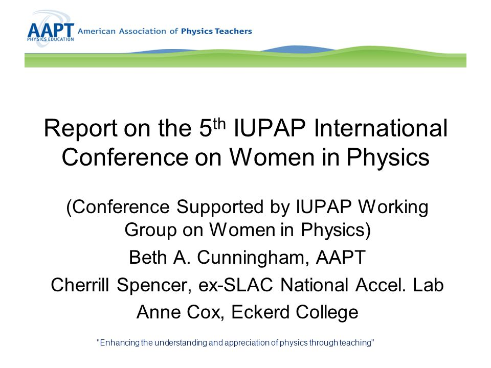 Report on the 5 th IUPAP International Conference on Women in Physics (Conference Supported by IUPAP Working Group on Women in Physics) Beth A. Cunnin