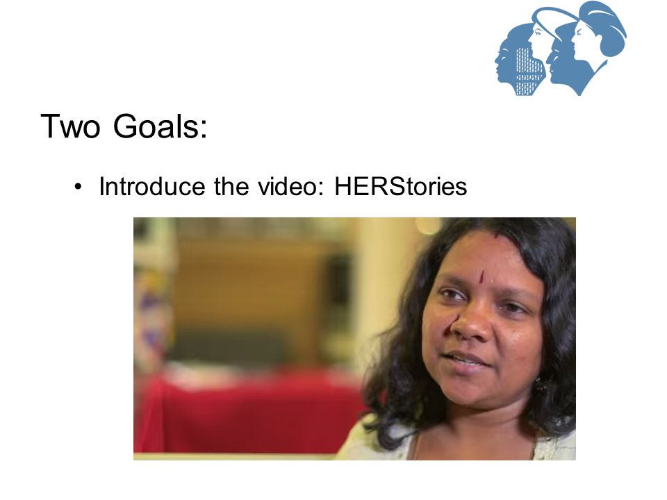 Introduce the video: HERStories Two Goals: