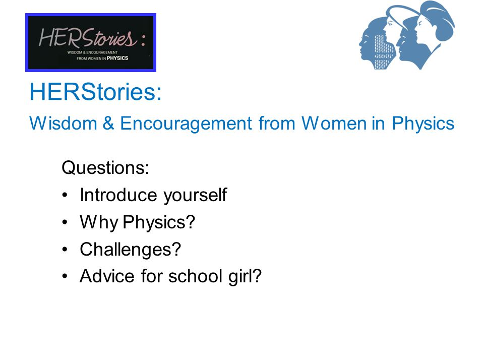 Wisdom & Encouragement from Women in Physics HERStories: Questions: Introduce yourself Why Physics.