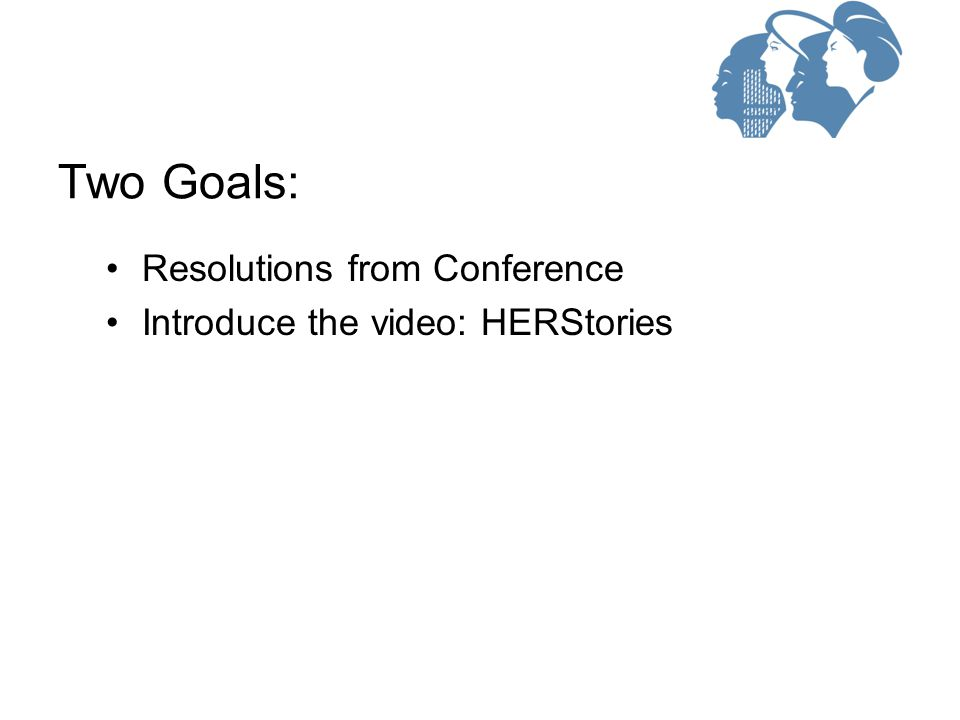 Resolutions from Conference Introduce the video: HERStories Two Goals: